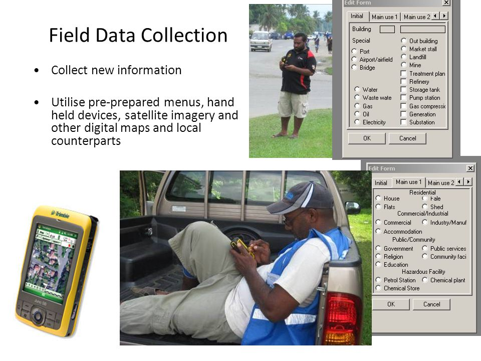 Field Data Collection Collect new information Utilise pre-prepared menus, hand held devices, satellite imagery and other digital maps and local counterparts