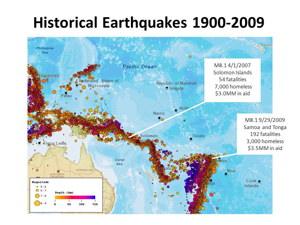 Historical Earthquakes 1900-2009 Solomon Islands Vanuatu Samoa Timor Leste Federated States of Micronesia Republic of Marshall Islands Nauru Kiribati Tuvalu Niue Tonga Cook Islands Palau M8.1 4/1/2007 Solomon Islands 54 fatalities 7,000 homeless $3.0MM in aid M8.1 9/29/2009 Samoa and Tonga 192 fatalities 3,000 homeless $3.5MM in aid