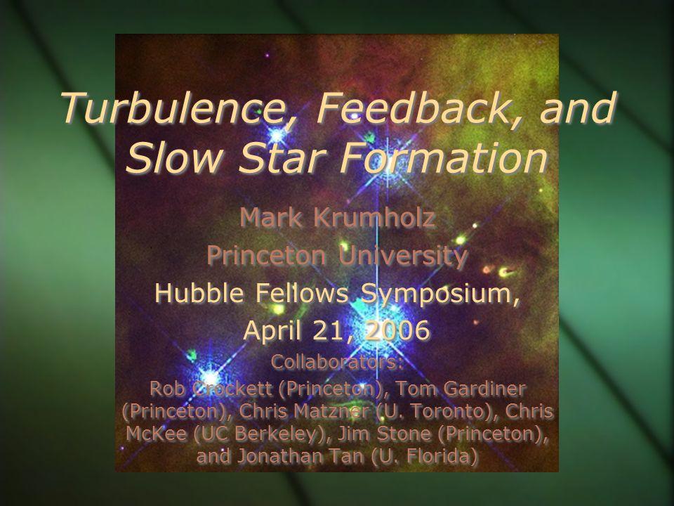 Turbulence, Feedback, and Slow Star Formation Mark Krumholz Princeton University Hubble Fellows Symposium, April 21, 2006 Collaborators: Rob Crockett (Princeton), Tom Gardiner (Princeton), Chris Matzner (U.