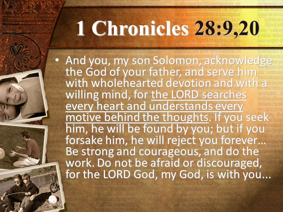 1 Chronicles 28:9,20 And you, my son Solomon, acknowledge the God of your father, and serve him with wholehearted devotion and with a willing mind, for the LORD searches every heart and understands every motive behind the thoughts.