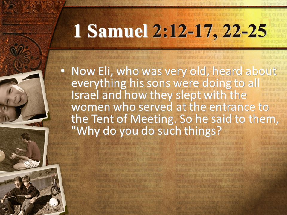 1 Samuel 2:12-17, 22-25 Now Eli, who was very old, heard about everything his sons were doing to all Israel and how they slept with the women who served at the entrance to the Tent of Meeting.