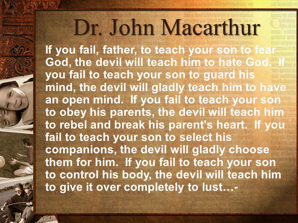 Dr. John Macarthur If you fail, father, to teach your son to fear God, the devil will teach him to hate God. If you fail to teach your son to guard hi