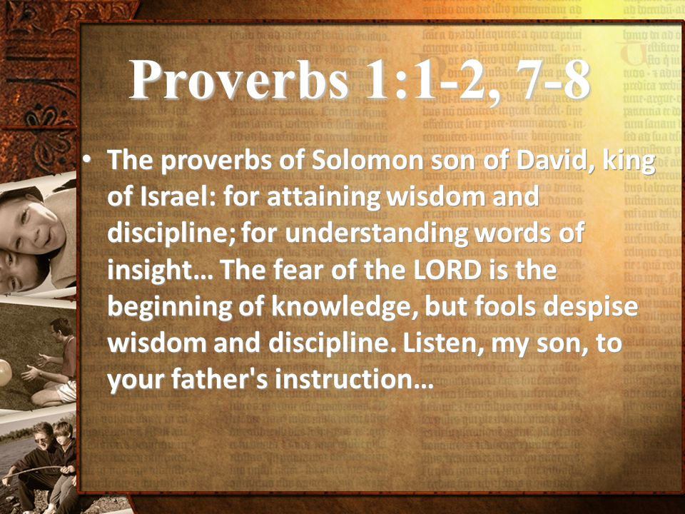 Proverbs 1:1-2, 7-8 The proverbs of Solomon son of David, king of Israel: for attaining wisdom and discipline; for understanding words of insight… The fear of the LORD is the beginning of knowledge, but fools despise wisdom and discipline.