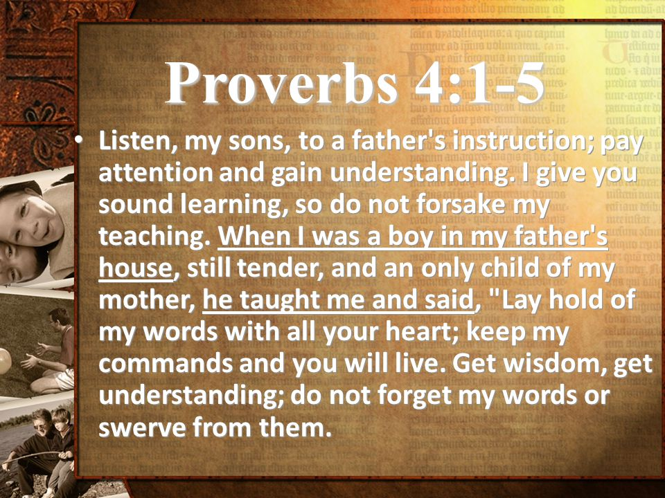 Proverbs 4:1-5 Listen, my sons, to a father s instruction; pay attention and gain understanding.