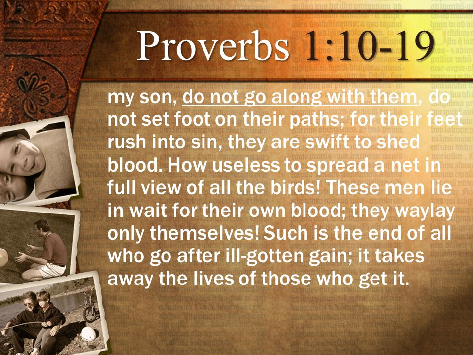 Proverbs1:10-19 Proverbs 1:10-19 my son, do not go along with them, do not set foot on their paths; for their feet rush into sin, they are swift to shed blood.