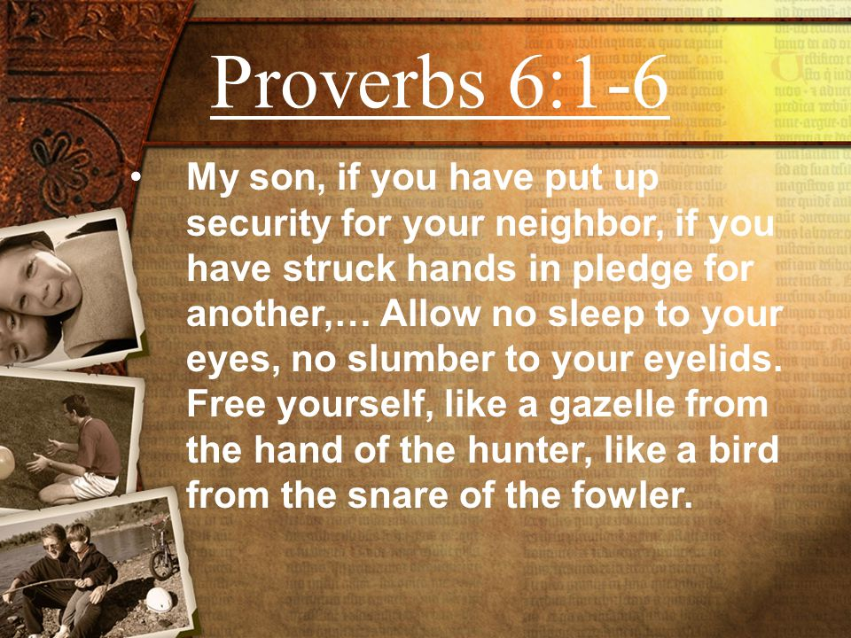 Proverbs 6:1-6 My son, if you have put up security for your neighbor, if you have struck hands in pledge for another,… Allow no sleep to your eyes, no slumber to your eyelids.