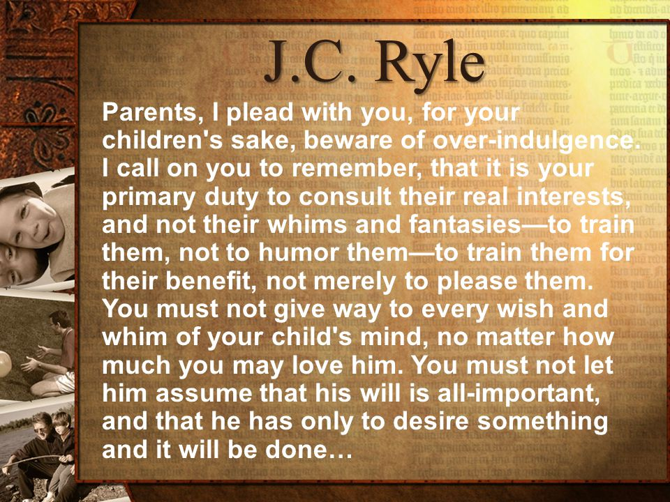 J.C. Ryle Parents, I plead with you, for your children s sake, beware of over-indulgence.
