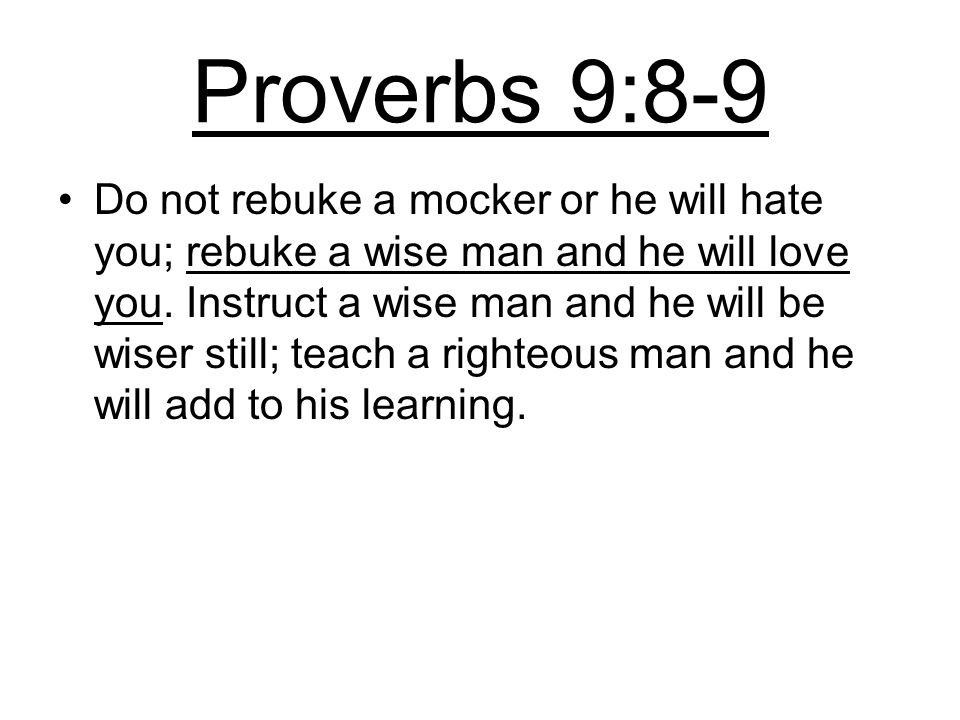 Proverbs 9:8-9 Do not rebuke a mocker or he will hate you; rebuke a wise man and he will love you.