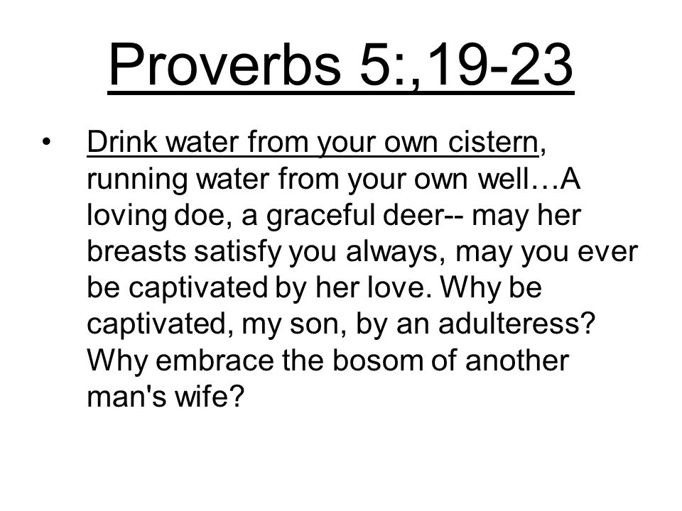 Proverbs 5:,19-23 Drink water from your own cistern, running water from your own well…A loving doe, a graceful deer-- may her breasts satisfy you always, may you ever be captivated by her love.