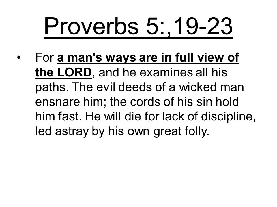 Proverbs 5:,19-23 For a man s ways are in full view of the LORD, and he examines all his paths.