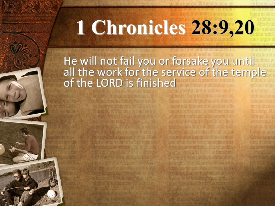 1 Chronicles 28:9,20 He will not fail you or forsake you until all the work for the service of the temple of the LORD is finished