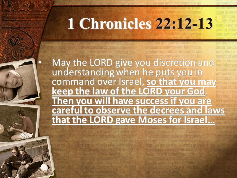 1 Chronicles 22:12-13 May the LORD give you discretion and understanding when he puts you in command over Israel, so that you may keep the law of the LORD your God.