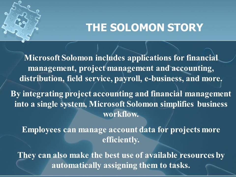 Microsoft Solomon includes applications for financial management, project management and accounting, distribution, field service, payroll, e-business, and more.