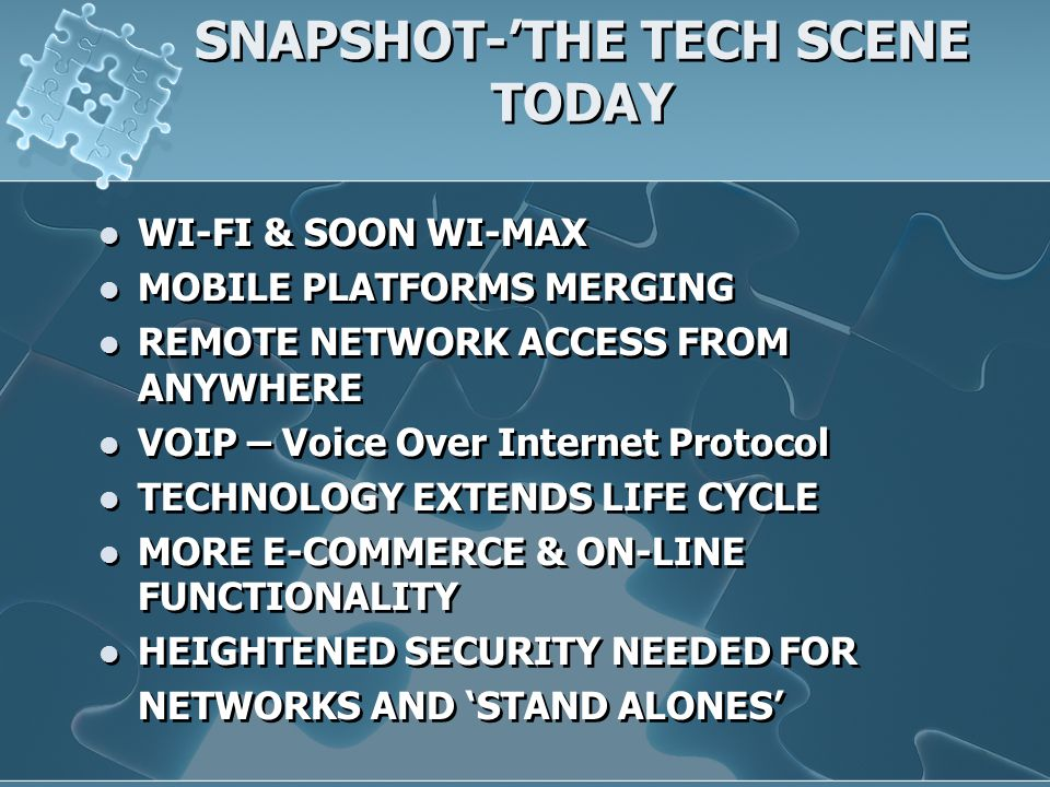 SNAPSHOT-'THE TECH SCENE TODAY WI-FI & SOON WI-MAX MOBILE PLATFORMS MERGING REMOTE NETWORK ACCESS FROM ANYWHERE VOIP – Voice Over Internet Protocol TECHNOLOGY EXTENDS LIFE CYCLE MORE E-COMMERCE & ON-LINE FUNCTIONALITY HEIGHTENED SECURITY NEEDED FOR NETWORKS AND 'STAND ALONES' WI-FI & SOON WI-MAX MOBILE PLATFORMS MERGING REMOTE NETWORK ACCESS FROM ANYWHERE VOIP – Voice Over Internet Protocol TECHNOLOGY EXTENDS LIFE CYCLE MORE E-COMMERCE & ON-LINE FUNCTIONALITY HEIGHTENED SECURITY NEEDED FOR NETWORKS AND 'STAND ALONES'