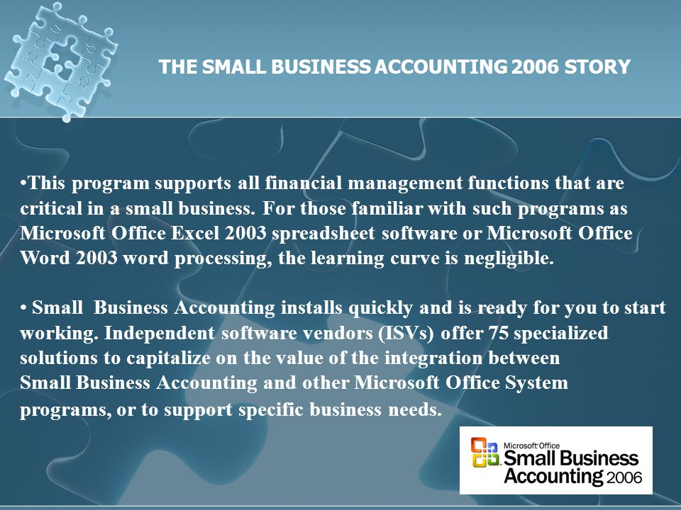 THE SMALL BUSINESS ACCOUNTING 2006 STORY This program supports all financial management functions that are critical in a small business.