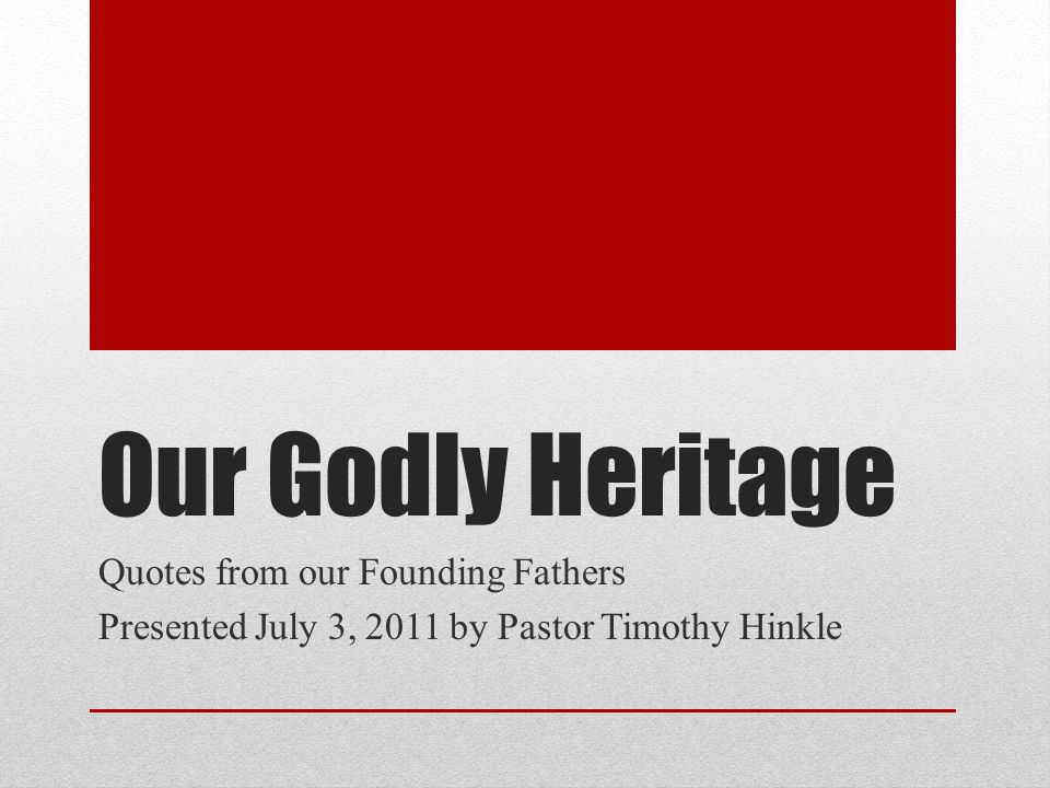 Our Godly Heritage Quotes from our Founding Fathers Presented July 3, 2011 by Pastor Timothy Hinkle