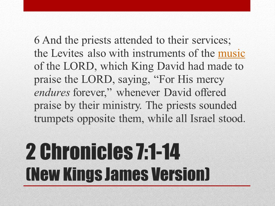 2 Chronicles 7:1-14 (New Kings James Version) 6 And the priests attended to their services; the Levites also with instruments of the music of the LORD, which King David had made to praise the LORD, saying, For His mercy endures forever, whenever David offered praise by their ministry.