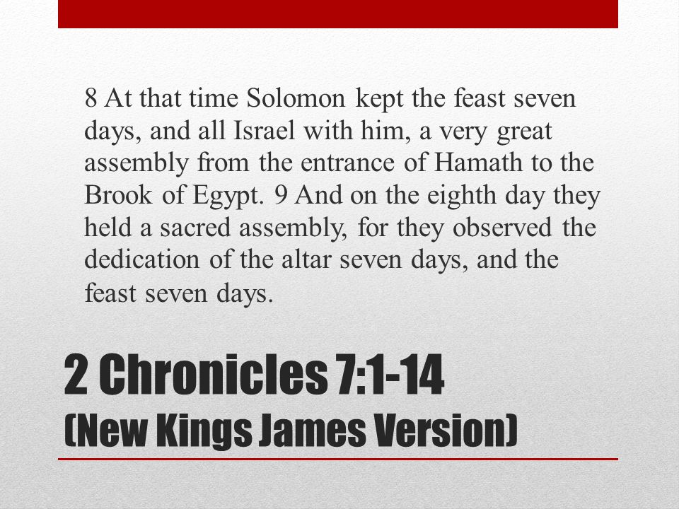 2 Chronicles 7:1-14 (New Kings James Version) 8 At that time Solomon kept the feast seven days, and all Israel with him, a very great assembly from the entrance of Hamath to the Brook of Egypt.