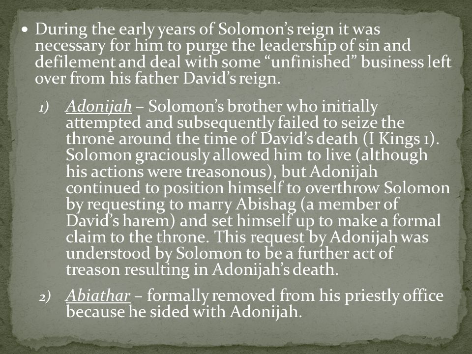 During the early years of Solomon's reign it was necessary for him to purge the leadership of sin and defilement and deal with some unfinished business left over from his father David's reign.