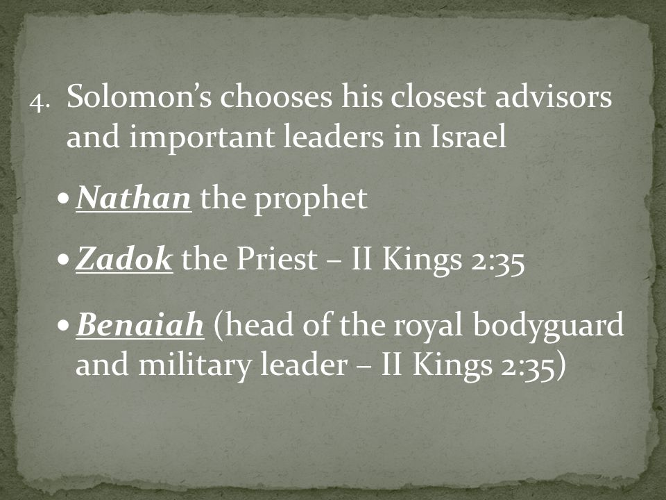 4. Solomon's chooses his closest advisors and important leaders in Israel Nathan the prophet Zadok the Priest – II Kings 2:35 Benaiah (head of the roy