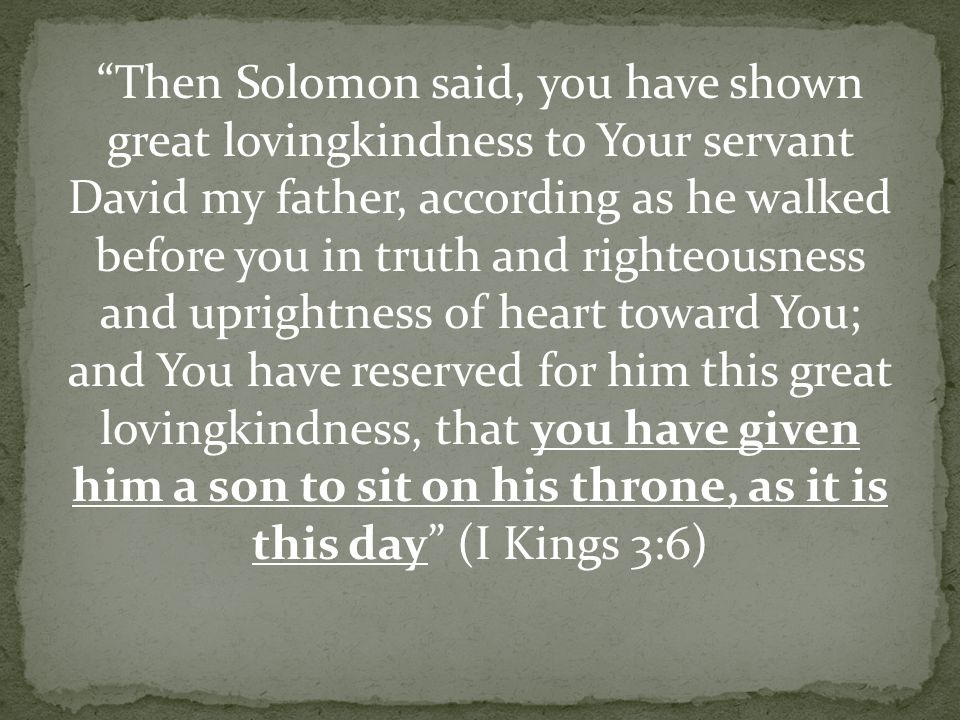 Then Solomon said, you have shown great lovingkindness to Your servant David my father, according as he walked before you in truth and righteousness and uprightness of heart toward You; and You have reserved for him this great lovingkindness, that you have given him a son to sit on his throne, as it is this day (I Kings 3:6)