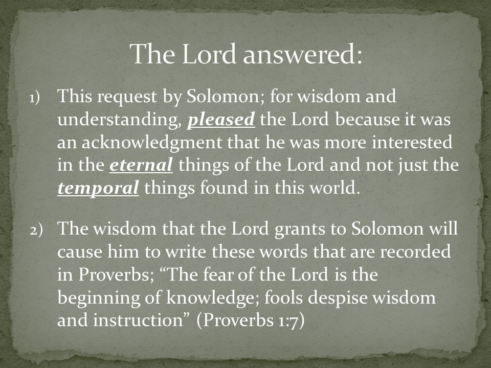 1) This request by Solomon; for wisdom and understanding, pleased the Lord because it was an acknowledgment that he was more interested in the eternal things of the Lord and not just the temporal things found in this world.