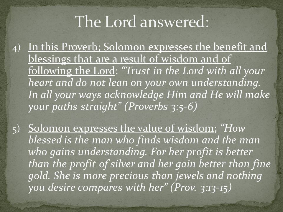 4) In this Proverb; Solomon expresses the benefit and blessings that are a result of wisdom and of following the Lord: Trust in the Lord with all your heart and do not lean on your own understanding.