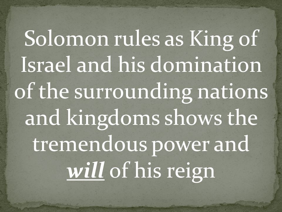 Solomon rules as King of Israel and his domination of the surrounding nations and kingdoms shows the tremendous power and will of his reign