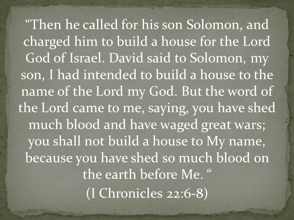 Then he called for his son Solomon, and charged him to build a house for the Lord God of Israel.