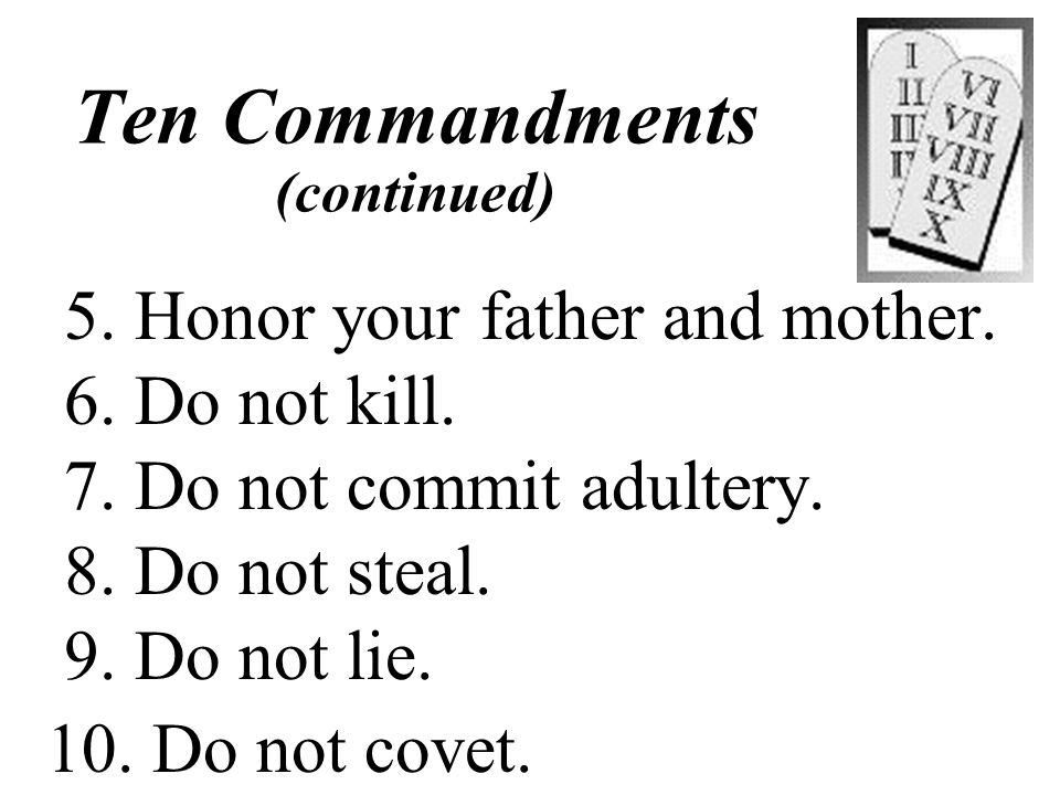 Ten Commandments 1. Have no other gods. 2. Do not worship graven images. 3. Do not use the Lord's name in vain. 4. Honor the sabbath day and keep it h