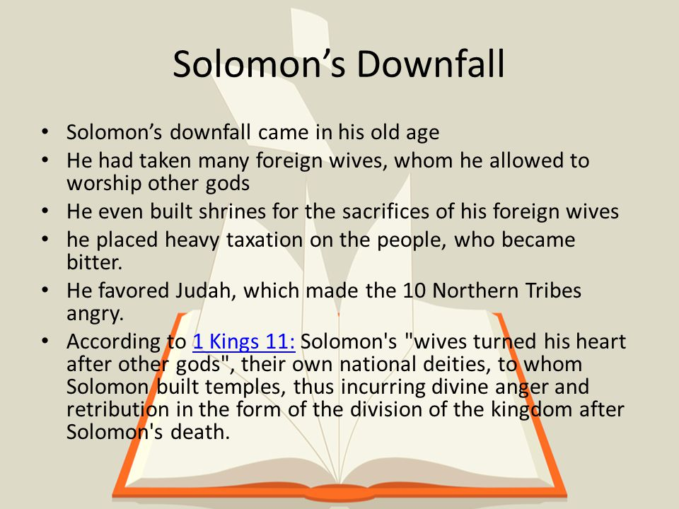 Solomon's Downfall Solomon's downfall came in his old age He had taken many foreign wives, whom he allowed to worship other gods He even built shrines for the sacrifices of his foreign wives he placed heavy taxation on the people, who became bitter.