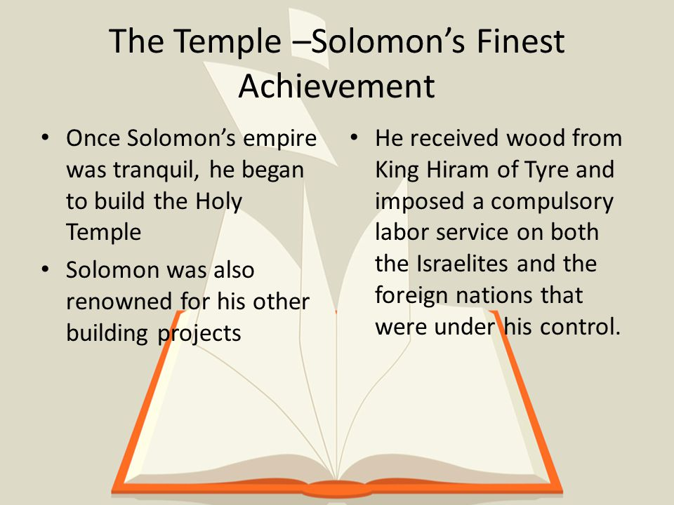 The Temple –Solomon's Finest Achievement Once Solomon's empire was tranquil, he began to build the Holy Temple Solomon was also renowned for his other building projects He received wood from King Hiram of Tyre and imposed a compulsory labor service on both the Israelites and the foreign nations that were under his control.