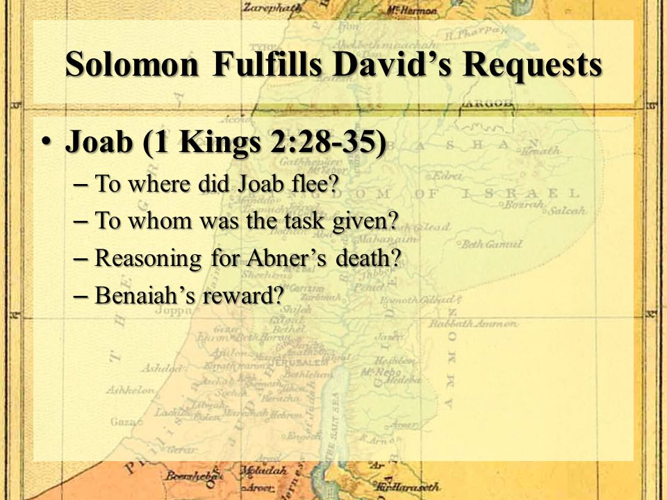 Solomon Fulfills David's Requests Joab (1 Kings 2:28-35) Joab (1 Kings 2:28-35) –To where did Joab flee? –To whom was the task given? –Reasoning for A