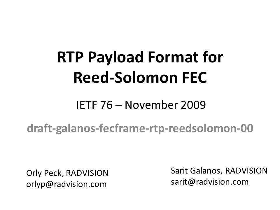RTP Payload Format for Reed-Solomon FEC draft-galanos-fecframe-rtp-reedsolomon-00 Sarit Galanos, RADVISION sarit@radvision.com IETF 76 – November 2009 Orly Peck, RADVISION orlyp@radvision.com