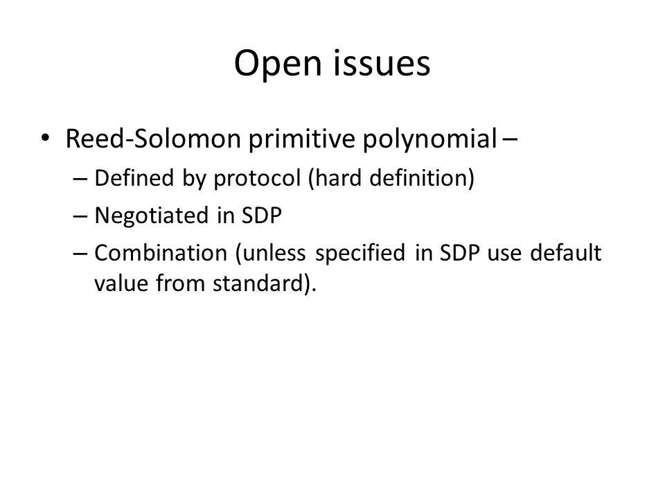 Open issues Reed-Solomon primitive polynomial – – Defined by protocol (hard definition) – Negotiated in SDP – Combination (unless specified in SDP use default value from standard).