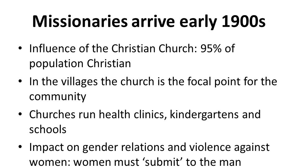 Missionaries arrive early 1900s Influence of the Christian Church: 95% of population Christian In the villages the church is the focal point for the community Churches run health clinics, kindergartens and schools Impact on gender relations and violence against women: women must 'submit' to the man