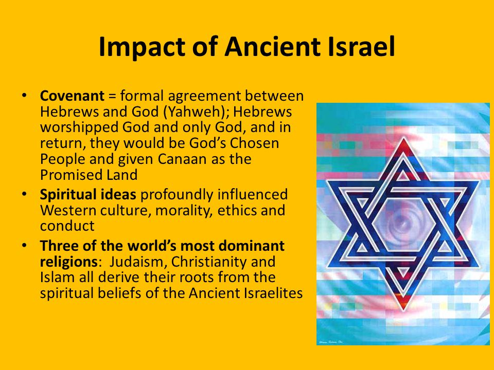 Impact of Ancient Israel Covenant = formal agreement between Hebrews and God (Yahweh); Hebrews worshipped God and only God, and in return, they would