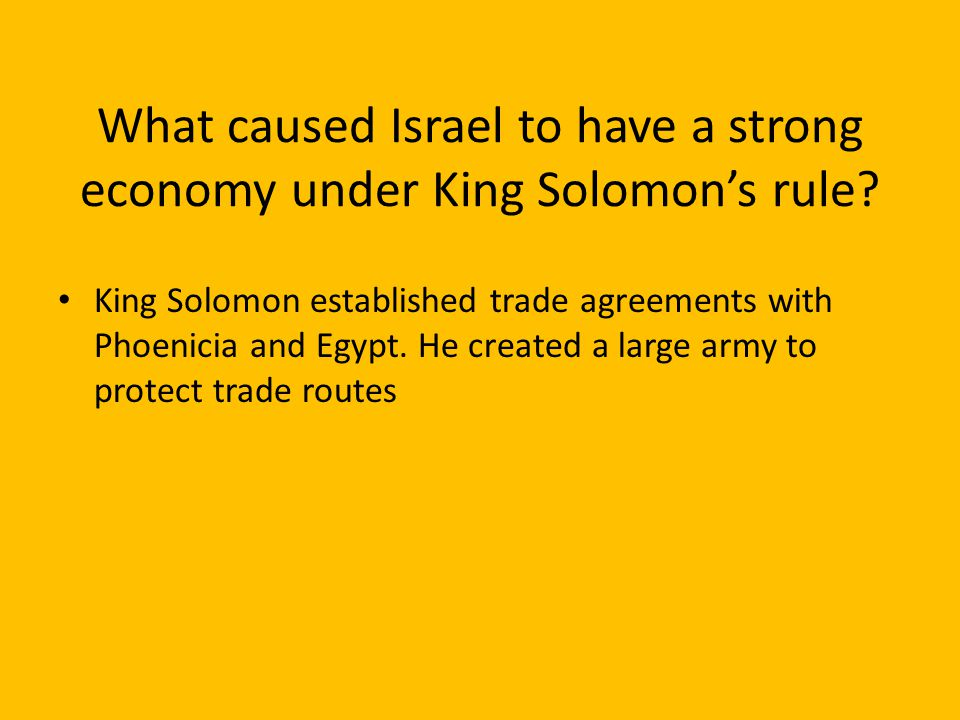 King Solomon established trade agreements with Phoenicia and Egypt. He created a large army to protect trade routes