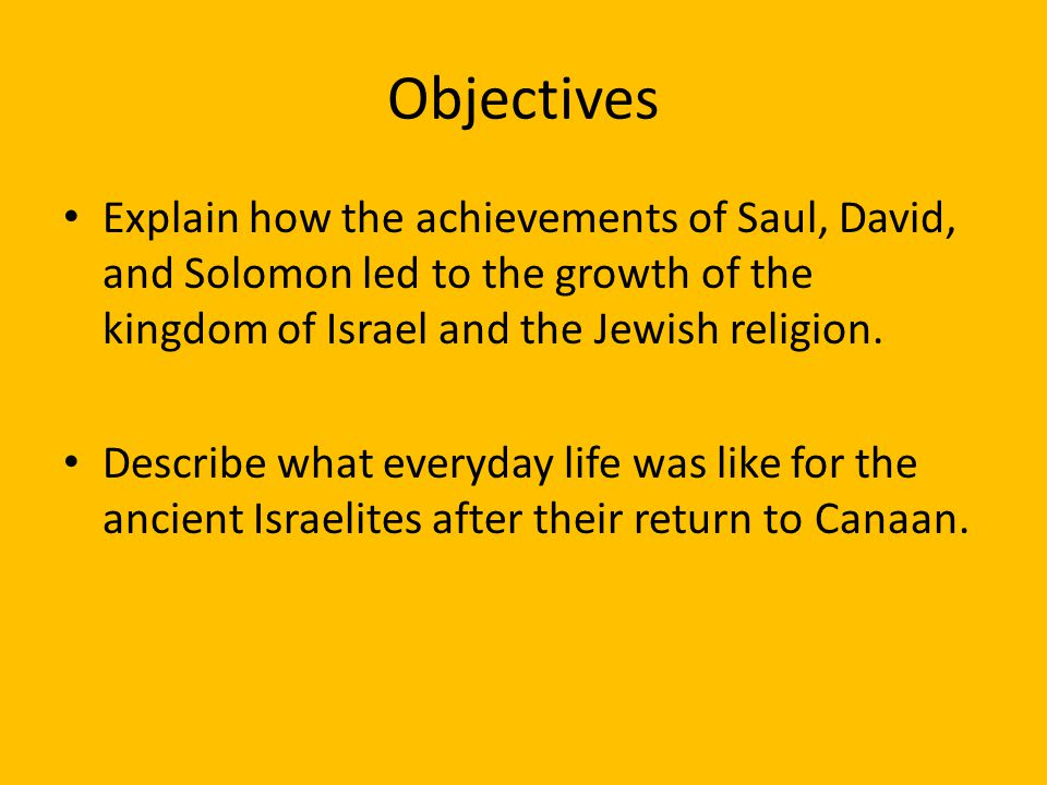 Objectives Explain how the achievements of Saul, David, and Solomon led to the growth of the kingdom of Israel and the Jewish religion. Describe what
