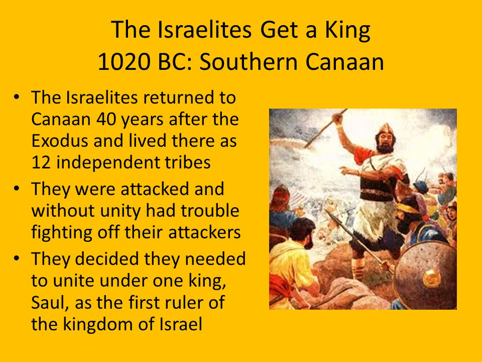 The Israelites Get a King 1020 BC: Southern Canaan The Israelites returned to Canaan 40 years after the Exodus and lived there as 12 independent tribes They were attacked and without unity had trouble fighting off their attackers They decided they needed to unite under one king, Saul, as the first ruler of the kingdom of Israel