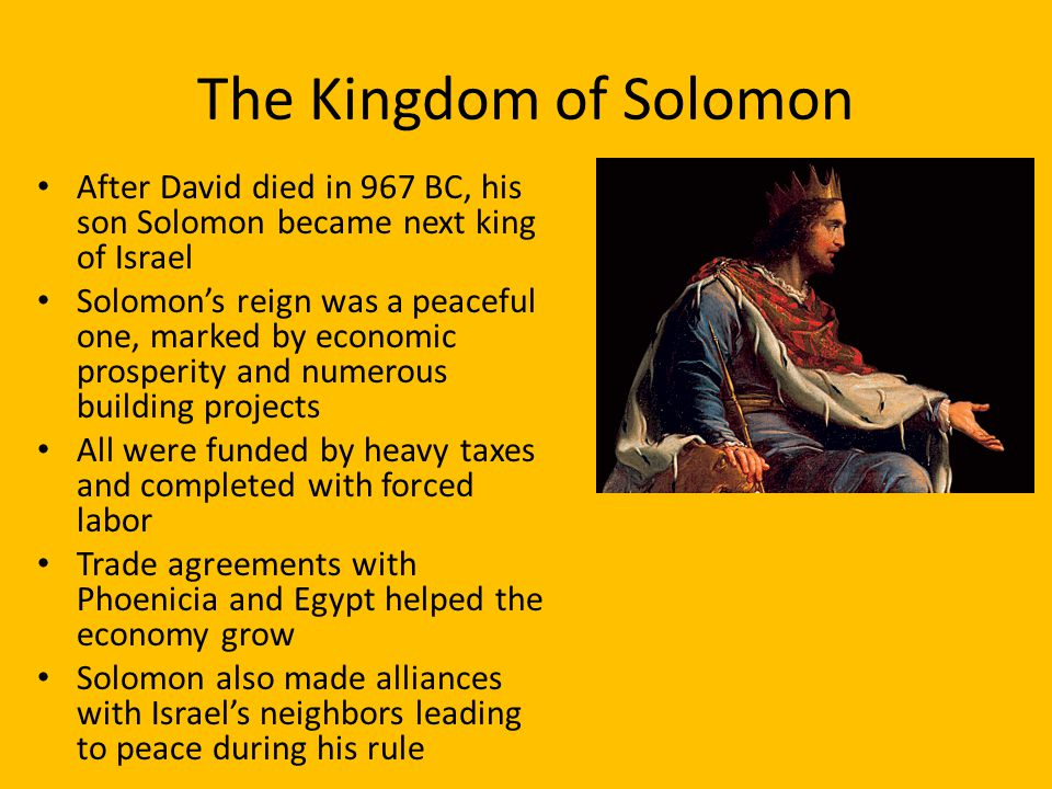 The Kingdom of Solomon After David died in 967 BC, his son Solomon became next king of Israel Solomon's reign was a peaceful one, marked by economic prosperity and numerous building projects All were funded by heavy taxes and completed with forced labor Trade agreements with Phoenicia and Egypt helped the economy grow Solomon also made alliances with Israel's neighbors leading to peace during his rule