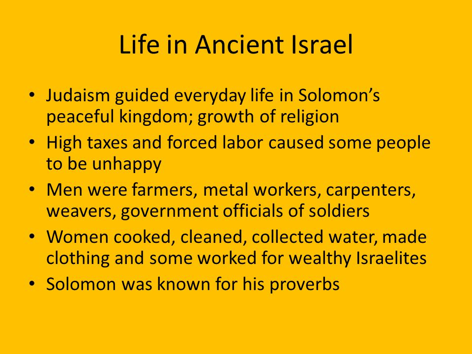 Life in Ancient Israel Judaism guided everyday life in Solomon's peaceful kingdom; growth of religion High taxes and forced labor caused some people to be unhappy Men were farmers, metal workers, carpenters, weavers, government officials of soldiers Women cooked, cleaned, collected water, made clothing and some worked for wealthy Israelites Solomon was known for his proverbs