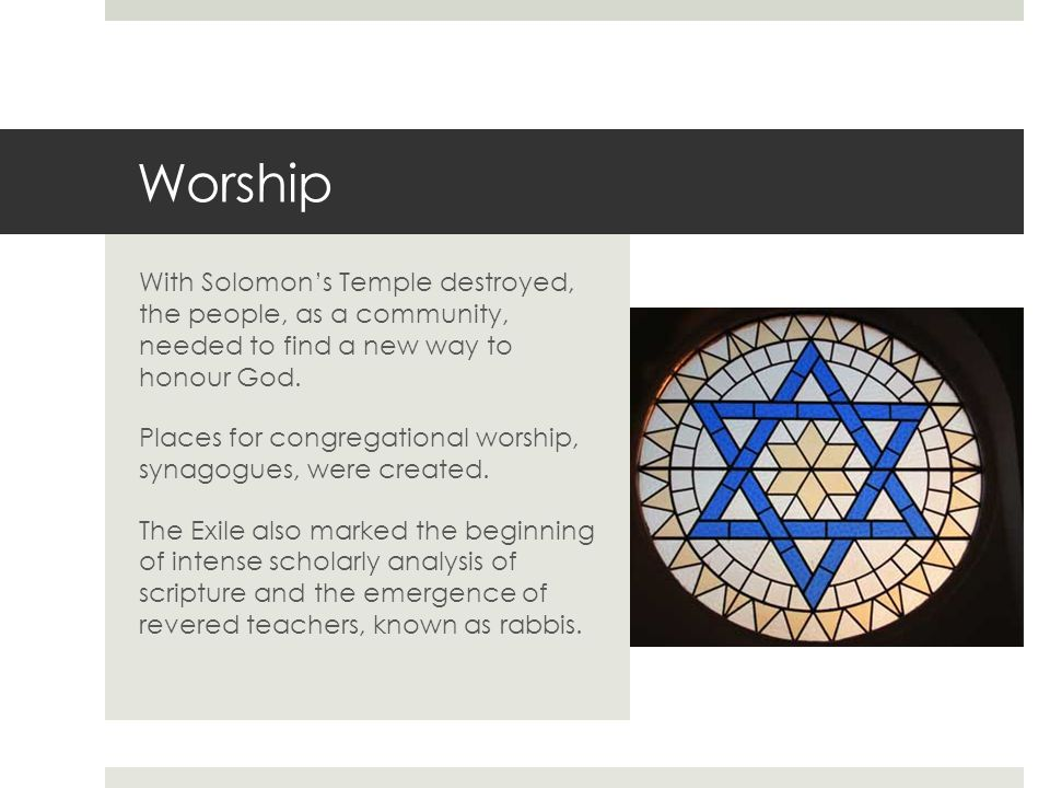 Worship With Solomon's Temple destroyed, the people, as a community, needed to find a new way to honour God.