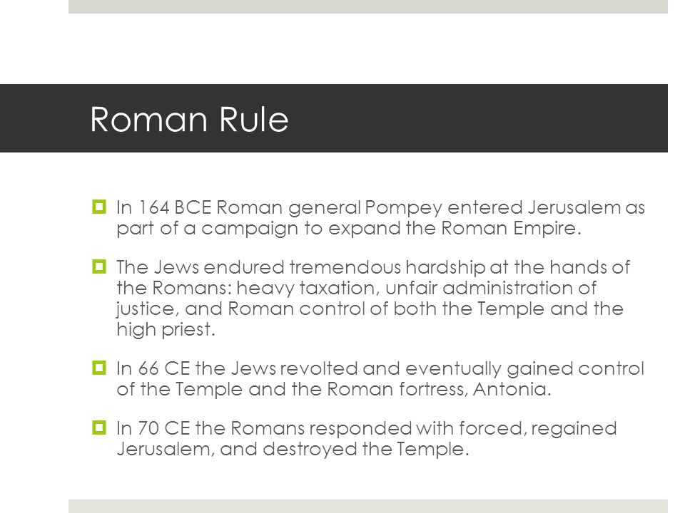 Roman Rule  In 164 BCE Roman general Pompey entered Jerusalem as part of a campaign to expand the Roman Empire.