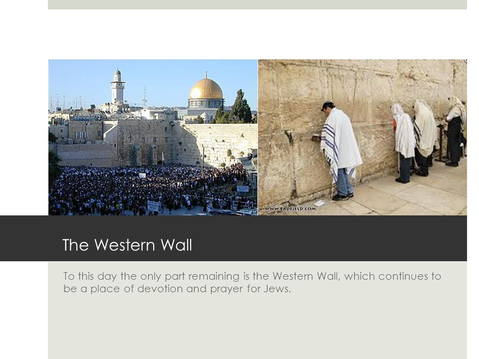 The Western Wall To this day the only part remaining is the Western Wall, which continues to be a place of devotion and prayer for Jews.