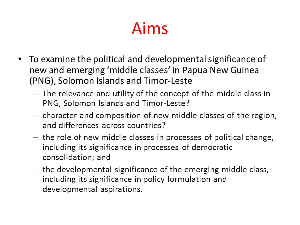 Background Wide global interest in the emerging middle class and development – case of Asia – Emerging discourse in Melanesia and Timor-Leste Middle class considered important to developmental outcomes, political settlements, and, in contested ways, democratisation – Standard rendering is economic/consumption significance – Middle Class consensus – Natural democratic affinity?