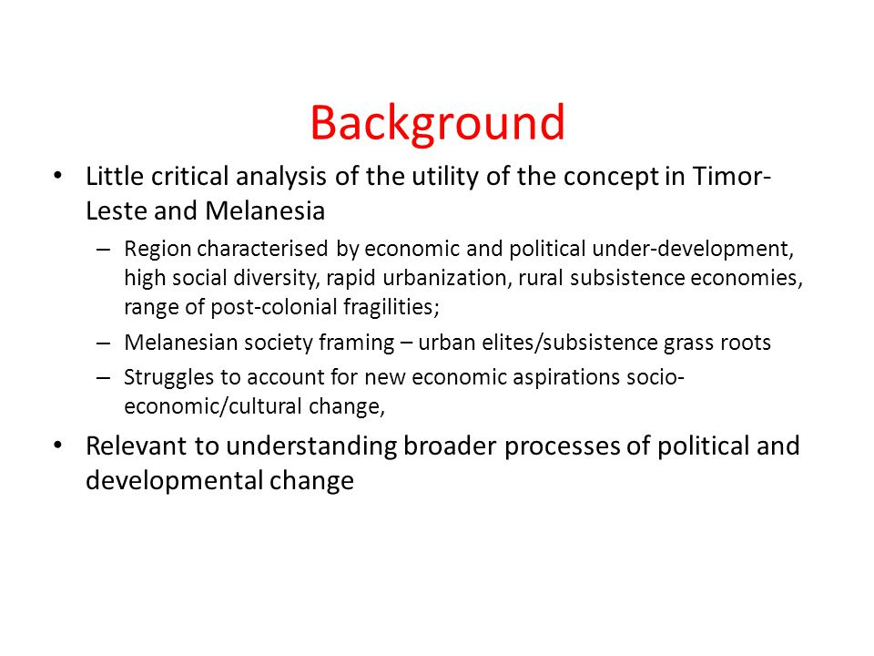 Background Little critical analysis of the utility of the concept in Timor- Leste and Melanesia – Region characterised by economic and political under-development, high social diversity, rapid urbanization, rural subsistence economies, range of post-colonial fragilities; – Melanesian society framing – urban elites/subsistence grass roots – Struggles to account for new economic aspirations socio- economic/cultural change, Relevant to understanding broader processes of political and developmental change