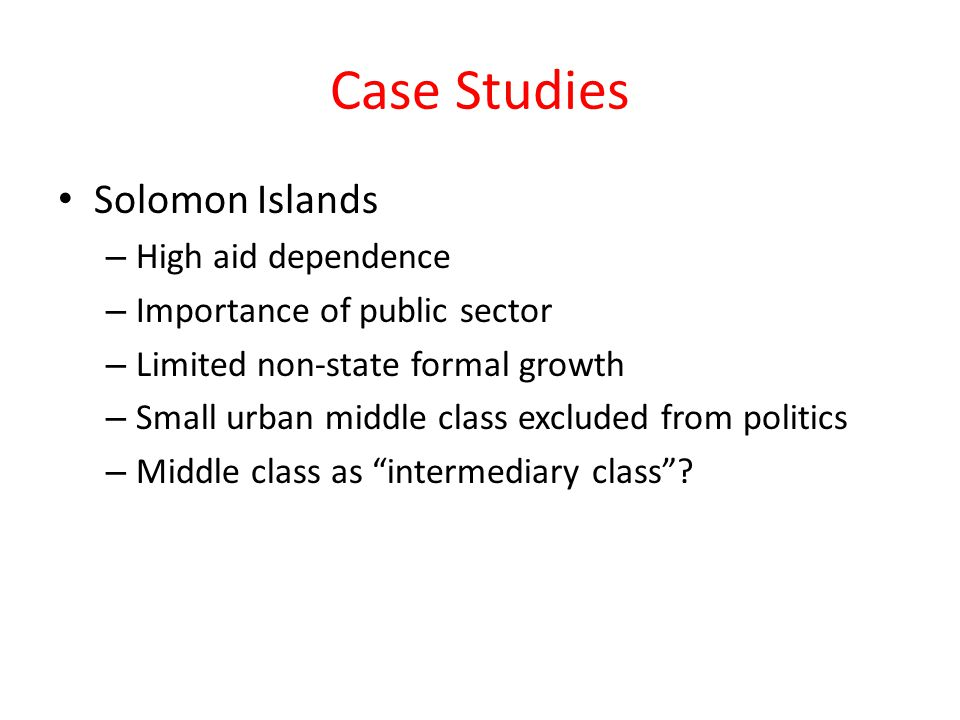Case Studies Solomon Islands – High aid dependence – Importance of public sector – Limited non-state formal growth – Small urban middle class excluded from politics – Middle class as intermediary class ?