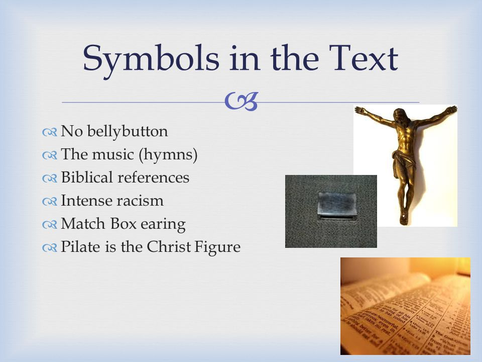   No bellybutton  The music (hymns)  Biblical references  Intense racism  Match Box earing  Pilate is the Christ Figure Symbols in the Text