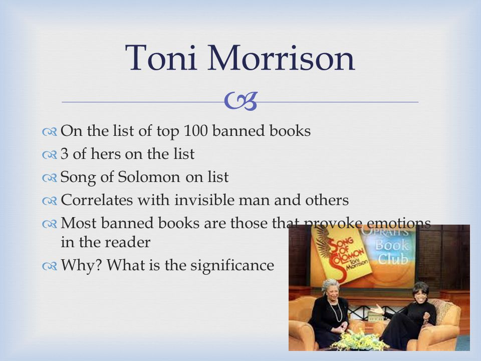   On the list of top 100 banned books  3 of hers on the list  Song of Solomon on list  Correlates with invisible man and others  Most banned books are those that provoke emotions in the reader  Why.